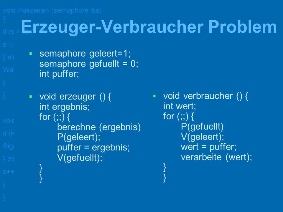 void Passieren (semaphore &s) { if (s > 0) { s--; } else { WaitOn (s); } void Verlassen (semaphore &s) { if (ProcessAreWaitingOn (s)) { Signal (s); }
