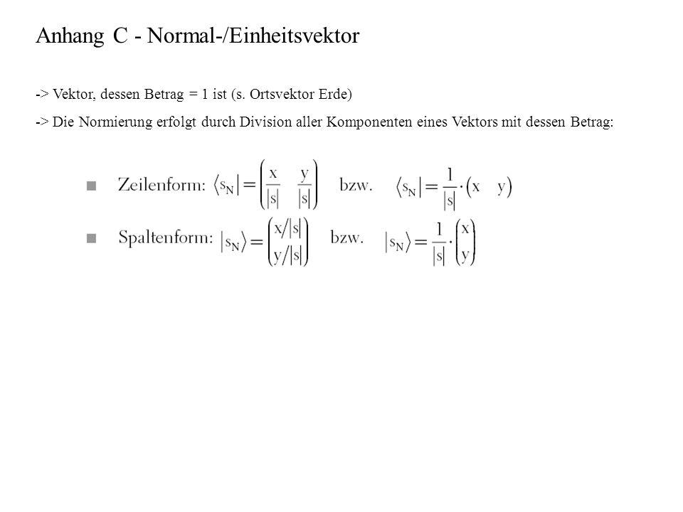 Anhang C - Normal-/Einheitsvektor -> Vektor, dessen Betrag = 1 ist (s. Ortsvektor Erde) -> Die Normierung erfolgt durch Division aller Komponenten ein