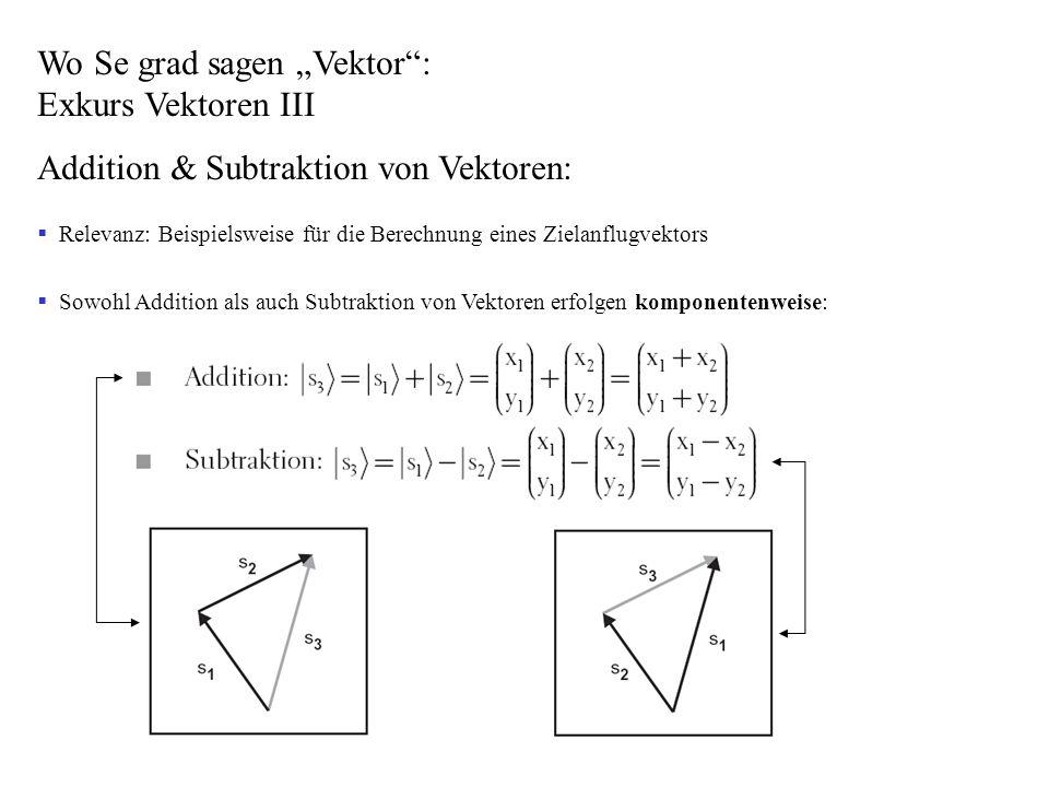 Wo Se grad sagen Vektor: Exkurs Vektoren III Addition & Subtraktion von Vektoren: Relevanz: Beispielsweise für die Berechnung eines Zielanflugvektors