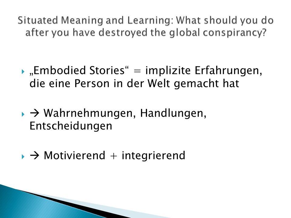 Embodied Stories = implizite Erfahrungen, die eine Person in der Welt gemacht hat Wahrnehmungen, Handlungen, Entscheidungen Motivierend + integrierend