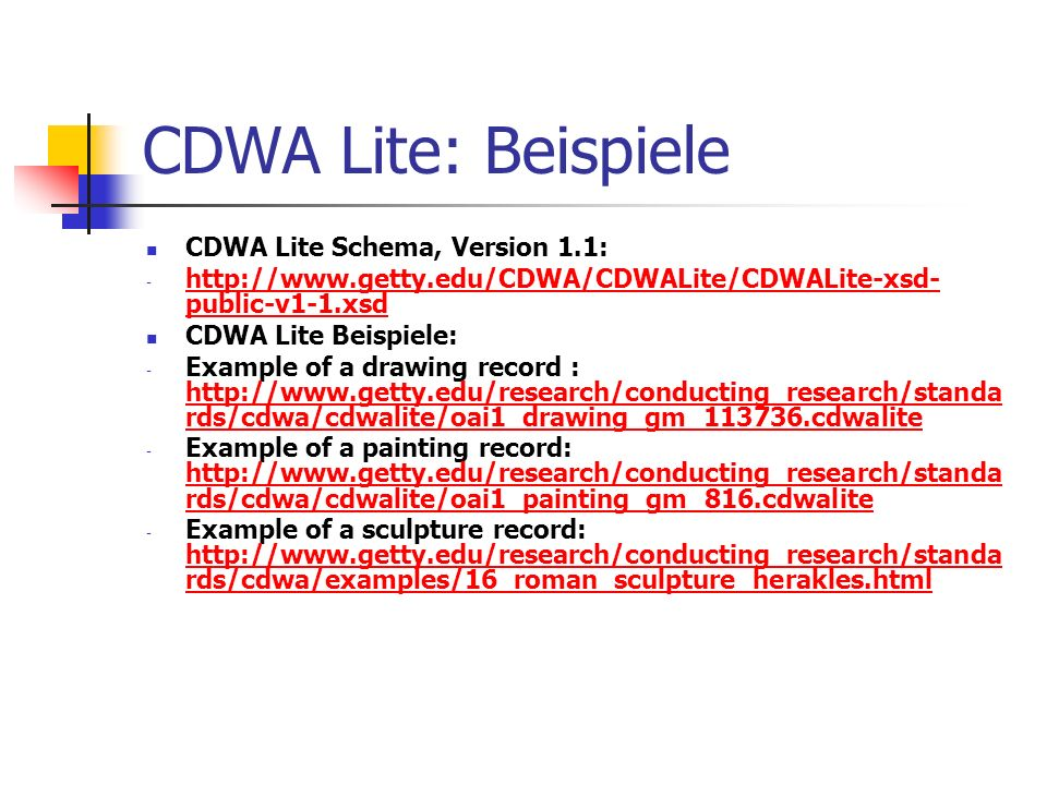 CDWA Lite: Beispiele CDWA Lite Schema, Version 1.1: - http://www.getty.edu/CDWA/CDWALite/CDWALite-xsd- public-v1-1.xsd http://www.getty.edu/CDWA/CDWALite/CDWALite-xsd- public-v1-1.xsd CDWA Lite Beispiele: - Example of a drawing record : http://www.getty.edu/research/conducting_research/standa rds/cdwa/cdwalite/oai1_drawing_gm_113736.cdwalite http://www.getty.edu/research/conducting_research/standa rds/cdwa/cdwalite/oai1_drawing_gm_113736.cdwalite - Example of a painting record: http://www.getty.edu/research/conducting_research/standa rds/cdwa/cdwalite/oai1_painting_gm_816.cdwalite - Example of a sculpture record: http://www.getty.edu/research/conducting_research/standa rds/cdwa/examples/16_roman_sculpture_herakles.html http://www.getty.edu/research/conducting_research/standa rds/cdwa/examples/16_roman_sculpture_herakles.html
