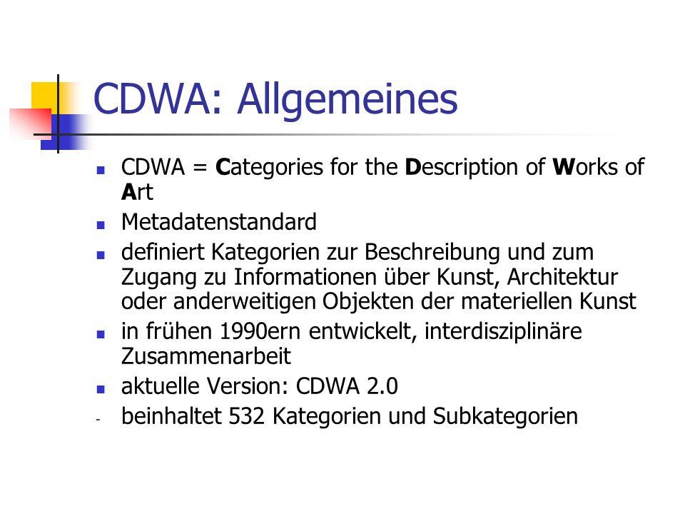 CDWA: Allgemeines Eigenschaften: - umfangreich - verlangt keine spezielle Datenstruktur oder Verschlüsselung - relativ geringe Anzahl an kontrollierten Feldern wenige Kerndaten präsentieren Minimum an Informationen um ein Kunstobjekt eindeutig und unmissverständlich zu beschreiben und zu identifizieren Nutzung trägt zur Integrität und Langlebigkeit von digitalen Daten bei Einfluss auf andere einflussreiche Metadatenstandards (VRACore, CCA, museumdat)