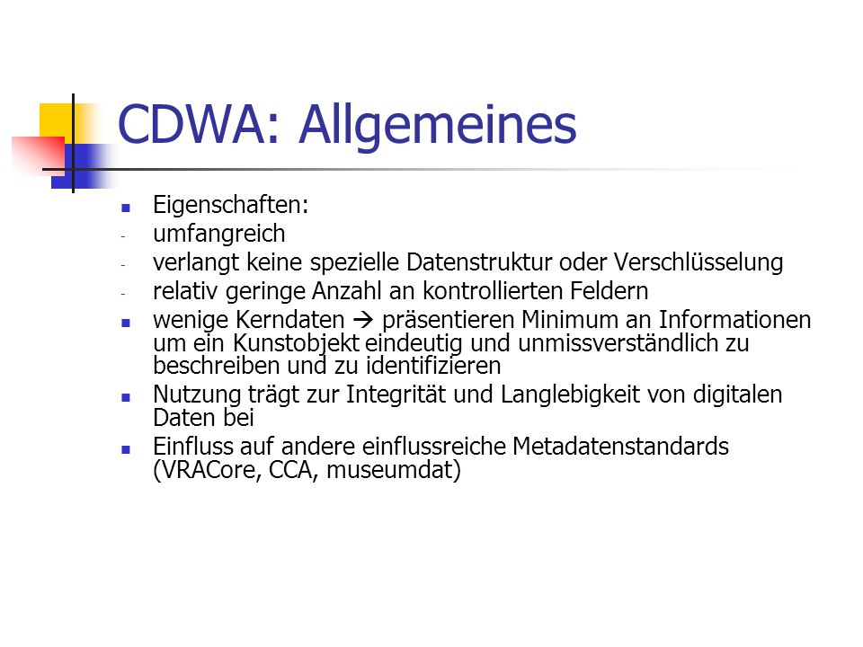 CDWA Lite: Kritische Analyse Vorteile: - gute Auswahl an Kernelementen - detaillierte und präzise Definition der Elemente - reichhaltigere Datenstruktur und bessere Recherchemöglichkeiten als DublinCore - optimiert für die Nutzung via OAI-PMH Nachteile: - Fokus liegt auf Objekten der bildenden Kunst - nicht kompatibel mit CIDOC CRM - Einordnung der Informationen in die Kategorien und Subkategorien kann für Laien evtl.