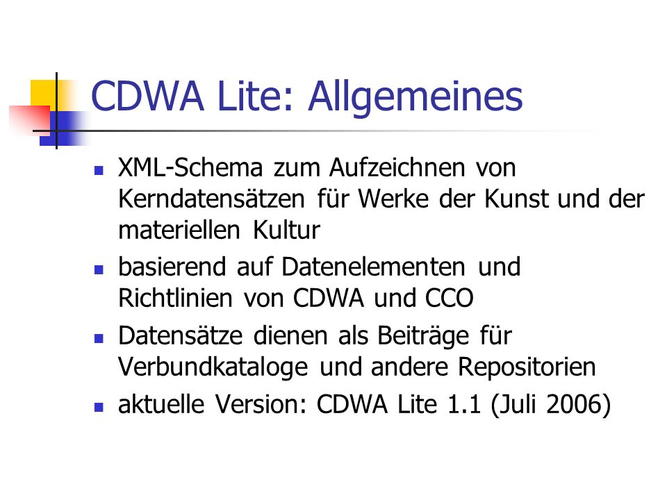 CDWA Lite: Beispiele CDWA Lite Schema, Version 1.1: - http://www.getty.edu/CDWA/CDWALite/CDWALite-xsd- public-v1-1.xsd http://www.getty.edu/CDWA/CDWALite/CDWALite-xsd- public-v1-1.xsd CDWA Lite Beispiele: - Example of a drawing record : http://www.getty.edu/research/conducting_research/standa rds/cdwa/cdwalite/oai1_drawing_gm_113736.cdwalite http://www.getty.edu/research/conducting_research/standa rds/cdwa/cdwalite/oai1_drawing_gm_113736.cdwalite - Example of a painting record: http://www.getty.edu/research/conducting_research/standa rds/cdwa/cdwalite/oai1_painting_gm_816.cdwalite - Example of a sculpture record: http://www.getty.edu/research/conducting_research/standa rds/cdwa/examples/16_roman_sculpture_herakles.html http://www.getty.edu/research/conducting_research/standa rds/cdwa/examples/16_roman_sculpture_herakles.html