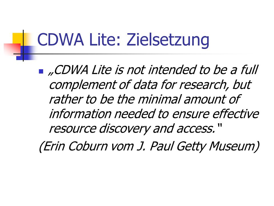 CDWA Lite: Zielsetzung CDWA Lite is not intended to be a full complement of data for research, but rather to be the minimal amount of information need