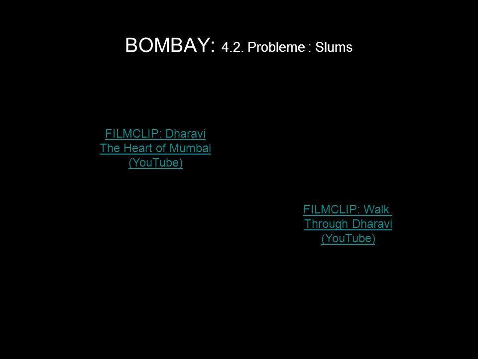 BOMBAY: 4.2. Probleme : Slums FILMCLIP: Dharavi The Heart of Mumbai (YouTube) FILMCLIP: Walk Through Dharavi (YouTube)