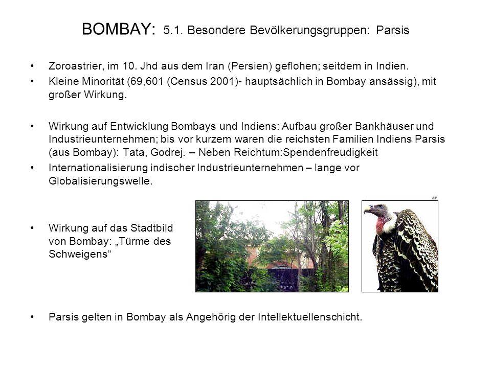 BOMBAY: 5.1. Besondere Bevölkerungsgruppen: Parsis Zoroastrier, im 10. Jhd aus dem Iran (Persien) geflohen; seitdem in Indien. Kleine Minorität (69,60