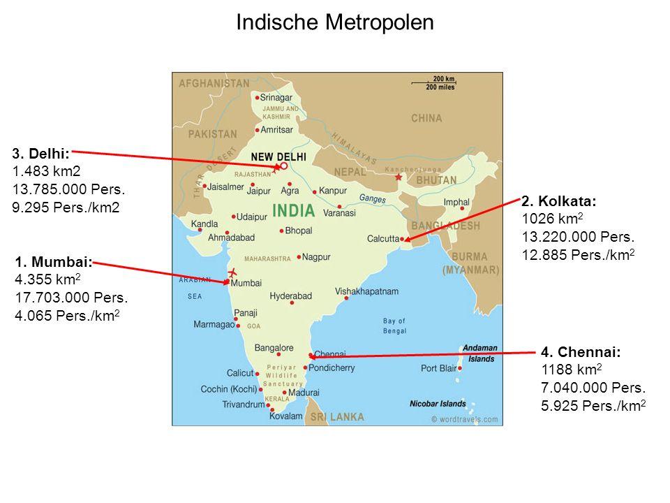 Indische Metropolen 4. Chennai: 1188 km 2 7.040.000 Pers. 5.925 Pers./km 2 3. Delhi: 1.483 km2 13.785.000 Pers. 9.295 Pers./km2 1. Mumbai: 4.355 km 2