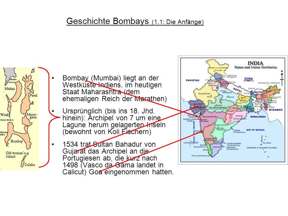 Geschichte Bombays (1.1: Die Anfänge) Bombay (Mumbai) liegt an der Westküste Indiens, im heutigen Staat Maharashtra (dem ehemaligen Reich der Marathen