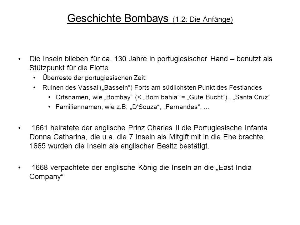 Geschichte Bombays (1.2: Die Anfänge) Die Inseln blieben für ca. 130 Jahre in portugiesischer Hand – benutzt als Stützpunkt für die Flotte. Überreste