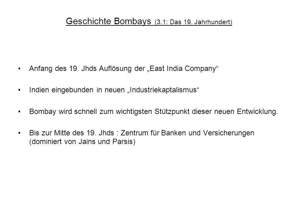 Geschichte Bombays (3.1: Das 19. Jahrhundert) Anfang des 19. Jhds Auflösung der East India Company Indien eingebunden in neuen Industriekaptalismus Bo