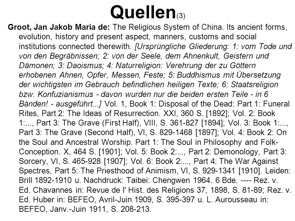 Quellen (3) Groot, Jan Jakob Maria de: The Religious System of China. Its ancient forms, evolution, history and present aspect, manners, customs and s