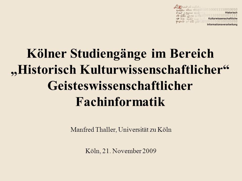 Kölner Studiengänge im Bereich Historisch Kulturwissenschaftlicher Geisteswissenschaftlicher Fachinformatik Manfred Thaller, Universität zu Köln Köln, 21.