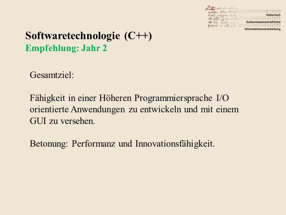 Softwaretechnologie (C++) Empfehlung: Jahr 2 Gesamtziel: Fähigkeit in einer Höheren Programmiersprache I/O orientierte Anwendungen zu entwickeln und mit einem GUI zu versehen.