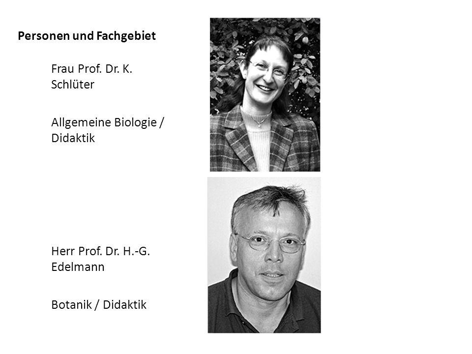 Personen und Fachgebiet Frau Prof. Dr. K. Schlüter Allgemeine Biologie / Didaktik Herr Prof. Dr. H.-G. Edelmann Botanik / Didaktik