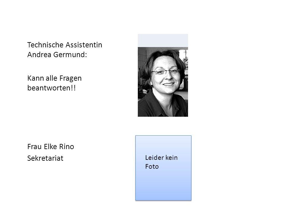 Technische Assistentin Andrea Germund: Kann alle Fragen beantworten!! Frau Elke Rino Sekretariat Leider kein Foto