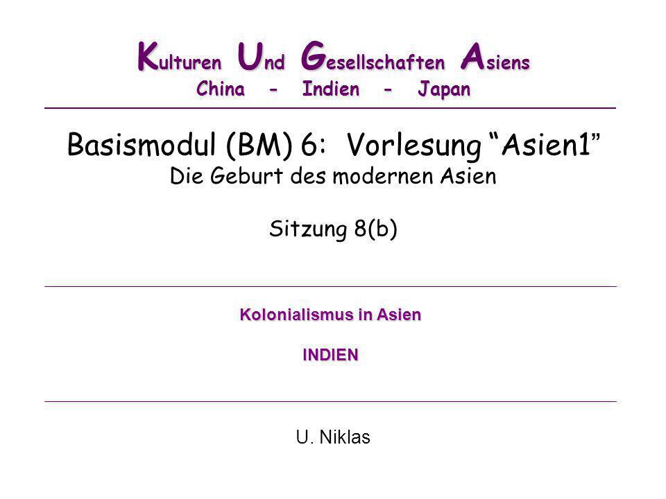 K ulturen U nd G esellschaften A siens China - Indien - Japan Basismodul (BM) 6: Vorlesung Asien1 Die Geburt des modernen Asien Sitzung 8(b) U. Niklas