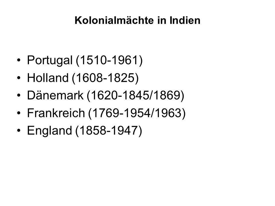Kolonialmächte in Indien Portugal (1510-1961) Holland (1608-1825) Dänemark (1620-1845/1869) Frankreich (1769-1954/1963) England (1858-1947)