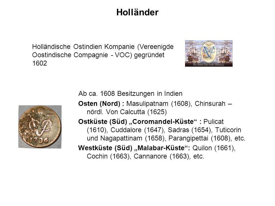 Holländer Ab ca. 1608 Besitzungen in Indien Osten (Nord) : Masulipatnam (1608), Chinsurah – nördl. Von Calcutta (1625) Ostküste (Süd) Coromandel-Küste
