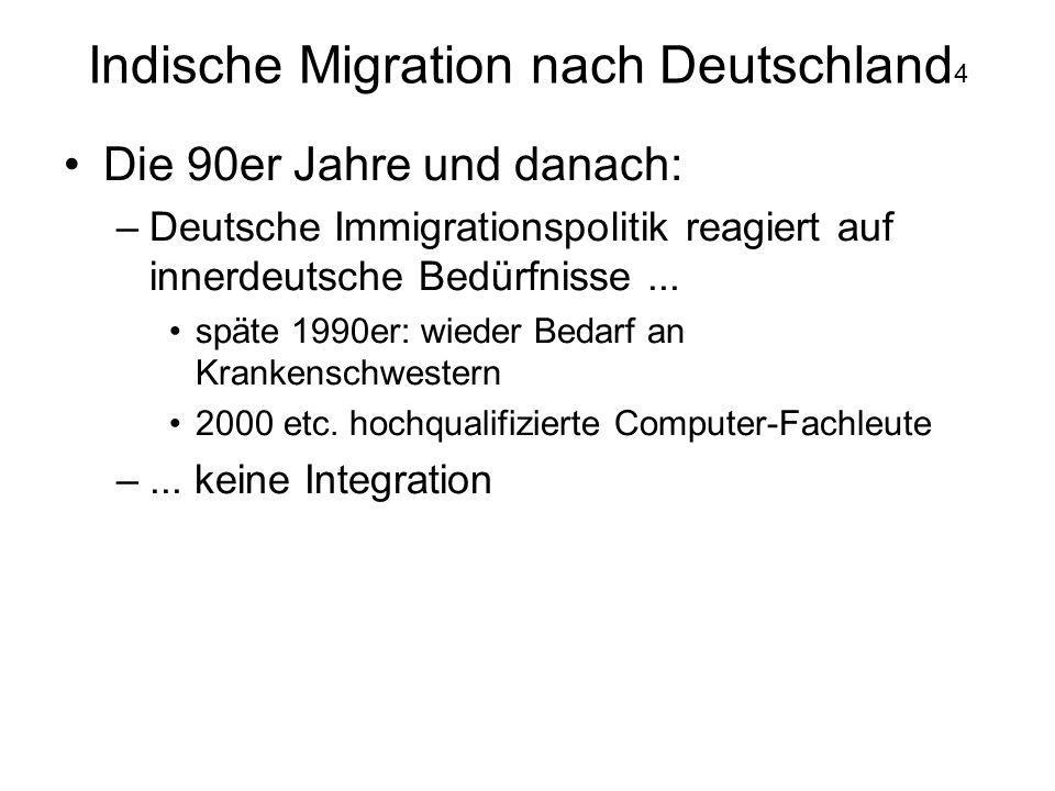Indische Migration nach Deutschland 4 Die 90er Jahre und danach: –Deutsche Immigrationspolitik reagiert auf innerdeutsche Bedürfnisse... späte 1990er: