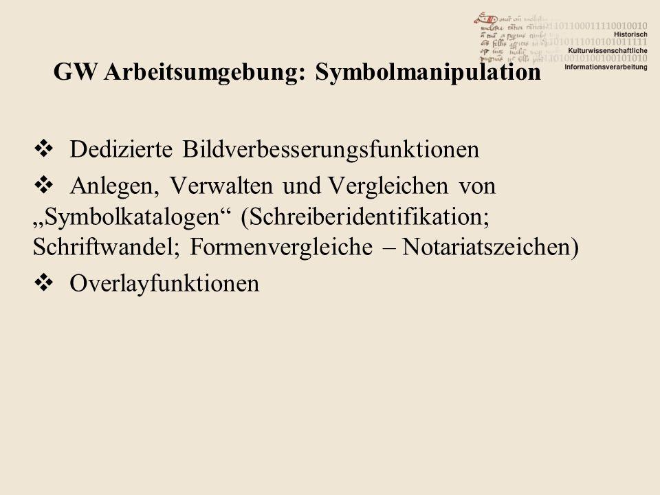 Dedizierte Bildverbesserungsfunktionen Anlegen, Verwalten und Vergleichen von Symbolkatalogen (Schreiberidentifikation; Schriftwandel; Formenvergleiche – Notariatszeichen) Overlayfunktionen GW Arbeitsumgebung: Symbolmanipulation