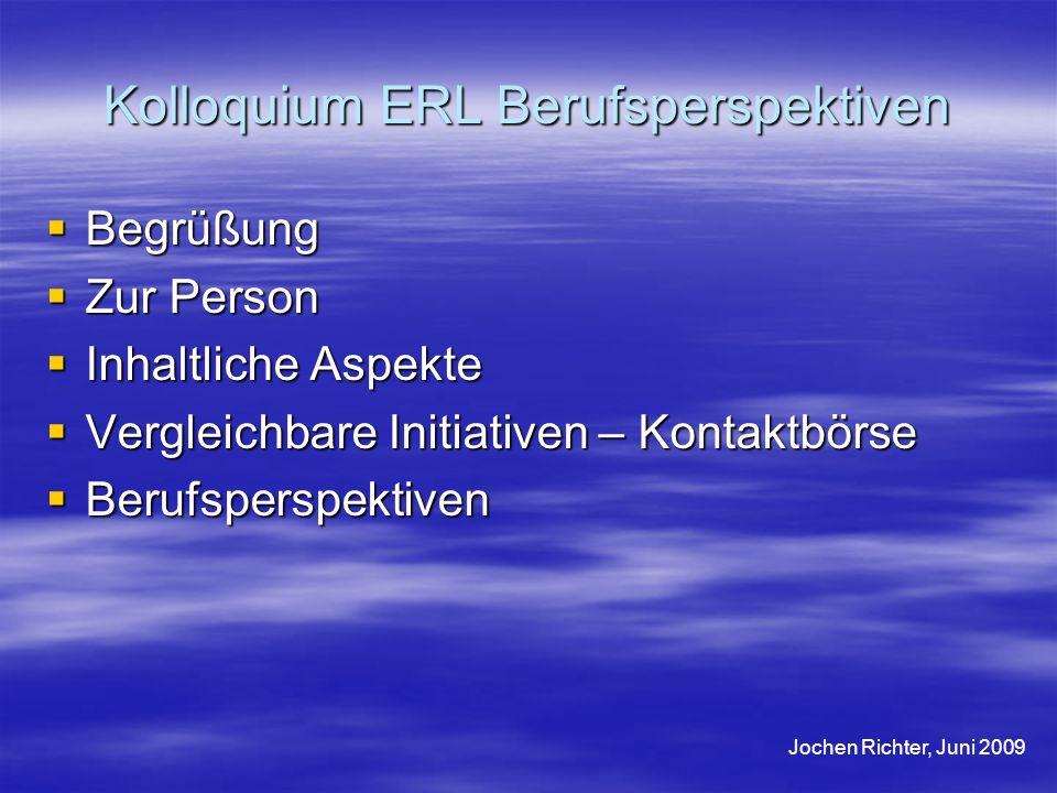 Kolloquium ERL Berufsperspektiven Begrüßung Begrüßung Zur Person Zur Person Inhaltliche Aspekte Inhaltliche Aspekte Vergleichbare Initiativen – Kontak