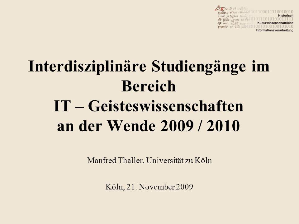 Interdisziplinäre Studiengänge im Bereich IT – Geisteswissenschaften an der Wende 2009 / 2010 Manfred Thaller, Universität zu Köln Köln, 21.