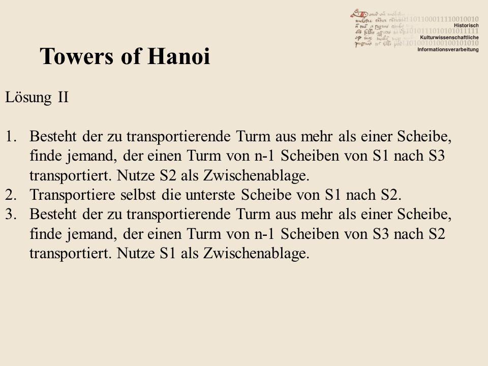 Towers of Hanoi Lösung II 1.Besteht der zu transportierende Turm aus mehr als einer Scheibe, finde jemand, der einen Turm von n-1 Scheiben von S1 nach S3 transportiert.