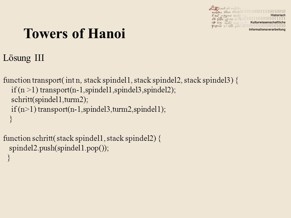 Towers of Hanoi Lösung III function transport( int n, stack spindel1, stack spindel2, stack spindel3) { if (n >1) transport(n-1,spindel1,spindel3,spindel2); schritt(spindel1,turm2); if (n>1) transport(n-1,spindel3,turm2,spindel1); } function schritt( stack spindel1, stack spindel2) { spindel2.push(spindel1.pop()); }