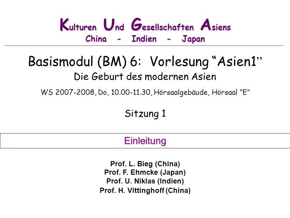 K ulturen U nd G esellschaften A siens China - Indien - Japan Basismodul (BM) 6: Vorlesung Asien1 Die Geburt des modernen Asien WS 2007-2008, Do, 10.0