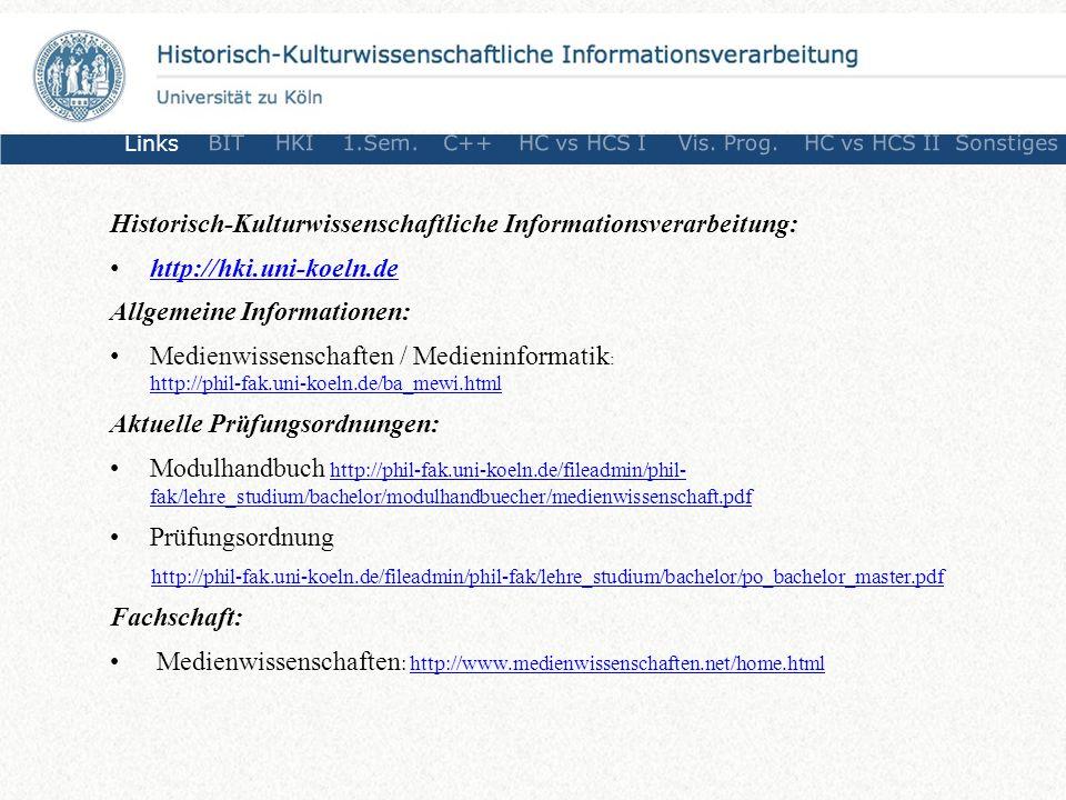 Historisch-Kulturwissenschaftliche Informationsverarbeitung: http://hki.uni-koeln.de Allgemeine Informationen: Medienwissenschaften / Medieninformatik : http://phil-fak.uni-koeln.de/ba_mewi.html http://phil-fak.uni-koeln.de/ba_mewi.html Aktuelle Prüfungsordnungen: Modulhandbuch http://phil-fak.uni-koeln.de/fileadmin/phil- fak/lehre_studium/bachelor/modulhandbuecher/medienwissenschaft.pdfhttp://phil-fak.uni-koeln.de/fileadmin/phil- fak/lehre_studium/bachelor/modulhandbuecher/medienwissenschaft.pdf Prüfungsordnung http://phil-fak.uni-koeln.de/fileadmin/phil-fak/lehre_studium/bachelor/po_bachelor_master.pdf Fachschaft: Medienwissenschaften : http://www.medienwissenschaften.net/home.htmlhttp://www.medienwissenschaften.net/home.html Links BITHKI1.Sem.C++HC vs HCS IVis.