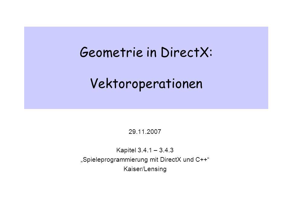 Geometrie in DirectX: Vektoroperationen 29.11.2007 Kapitel 3.4.1 – 3.4.3 Spieleprogrammierung mit DirectX und C++ Kaiser/Lensing