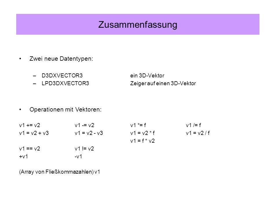 Zwei neue Datentypen: –D3DXVECTOR3ein 3D-Vektor –LPD3DXVECTOR3Zeiger auf einen 3D-Vektor Zusammenfassung Operationen mit Vektoren: v1 += v2v1 -= v2v1 *= fv1 /= f v1 = v2 + v3v1 = v2 - v3v1 = v2 * fv1 = v2 / f v1 = f * v2 v1 == v2v1 != v2 +v1-v1 (Array von Fließkommazahlen) v1