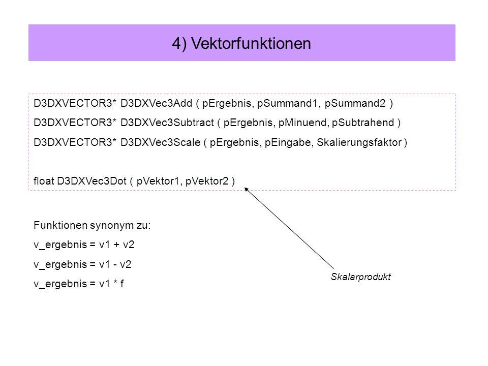 D3DXVECTOR3* D3DXVec3Add ( pErgebnis, pSummand1, pSummand2 ) D3DXVECTOR3* D3DXVec3Subtract ( pErgebnis, pMinuend, pSubtrahend ) D3DXVECTOR3* D3DXVec3Scale ( pErgebnis, pEingabe, Skalierungsfaktor ) float D3DXVec3Dot ( pVektor1, pVektor2 ) 4) Vektorfunktionen Funktionen synonym zu: v_ergebnis = v1 + v2 v_ergebnis = v1 - v2 v_ergebnis = v1 * f Skalarprodukt