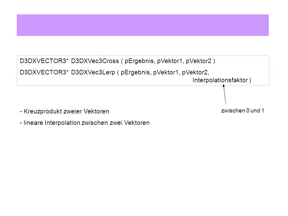 D3DXVECTOR3* D3DXVec3Cross ( pErgebnis, pVektor1, pVektor2 ) D3DXVECTOR3* D3DXVec3Lerp ( pErgebnis, pVektor1, pVektor2, Interpolationsfaktor ) - Kreuzprodukt zweier Vektoren - lineare Interpolation zwischen zwei Vektoren zwischen 0 und 1