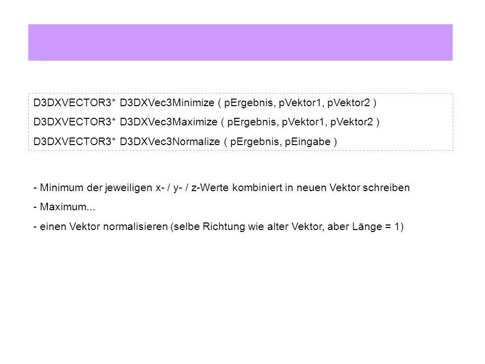 D3DXVECTOR3* D3DXVec3Minimize ( pErgebnis, pVektor1, pVektor2 ) D3DXVECTOR3* D3DXVec3Maximize ( pErgebnis, pVektor1, pVektor2 ) D3DXVECTOR3* D3DXVec3Normalize ( pErgebnis, pEingabe ) - Minimum der jeweiligen x- / y- / z-Werte kombiniert in neuen Vektor schreiben - Maximum...