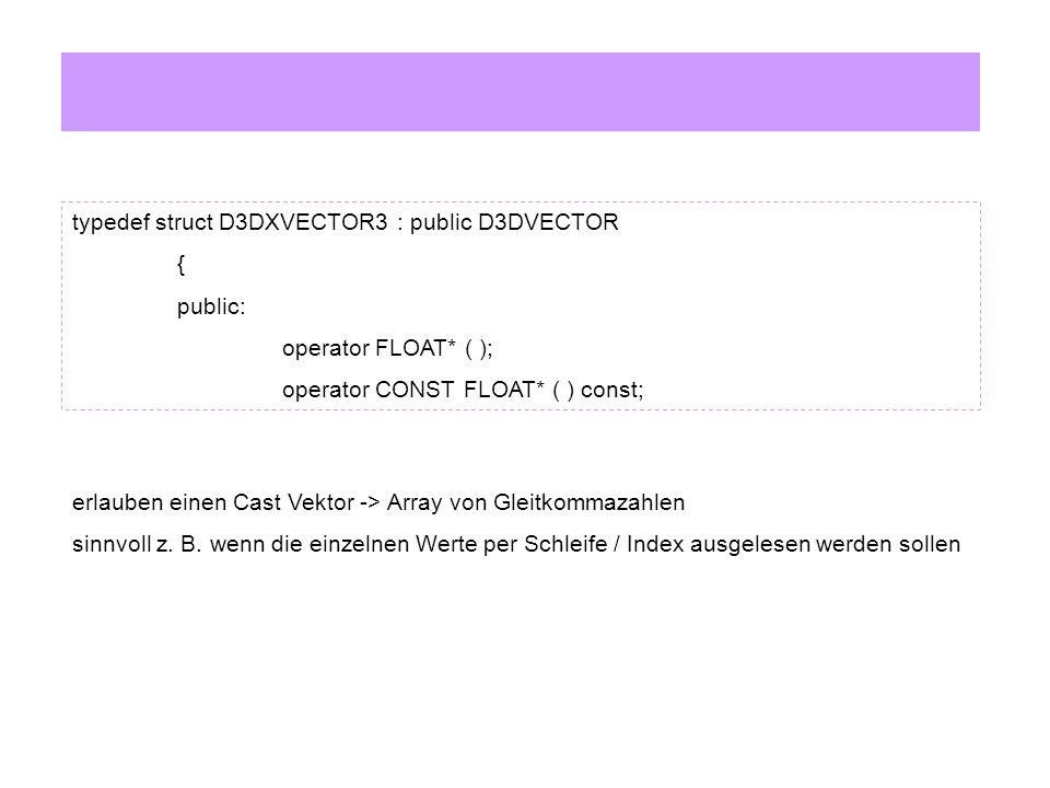 typedef struct D3DXVECTOR3 : public D3DVECTOR { public: D3DXVECTOR3& operator += ( const D3DXVECTOR3& ); D3DXVECTOR3& operator -= ( const D3DXVECTOR3& ); D3DXVECTOR3& operator *= ( float ); D3DXVECTOR3& operator /= ( float ); Operator overloading: v1 += v2v1 *= faktor v1 -= v2v1 /= faktor