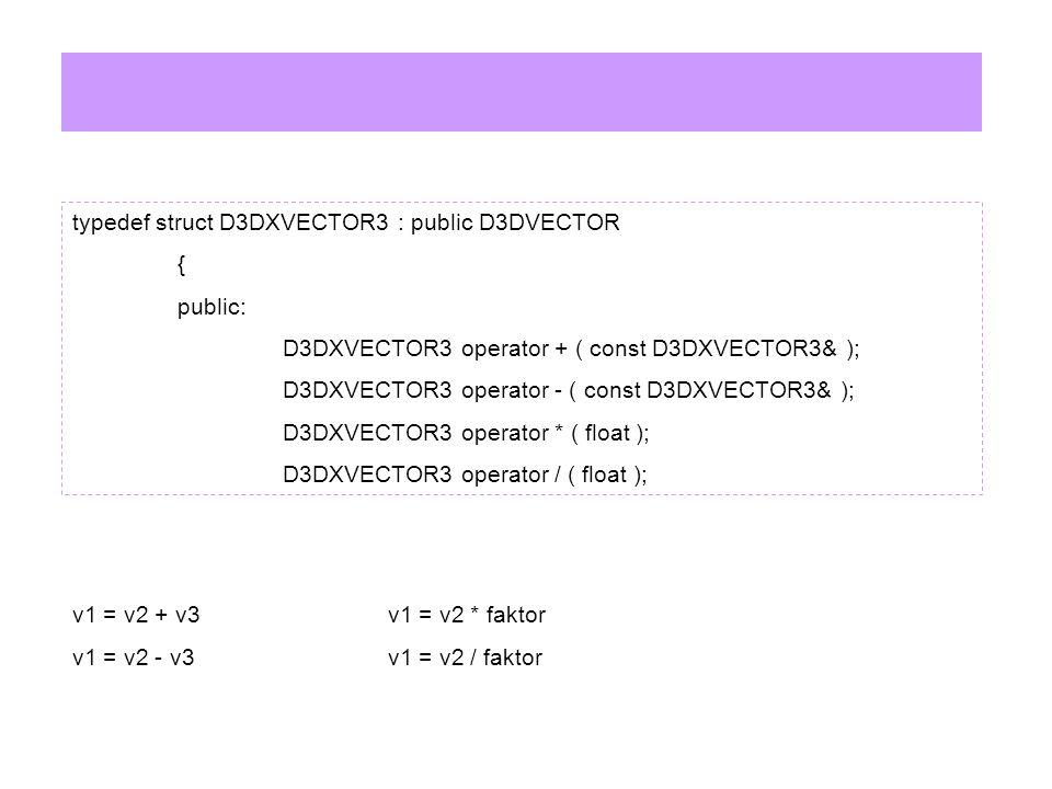 typedef struct D3DXVECTOR3 : public D3DVECTOR { public: D3DXVECTOR3 operator + ( const D3DXVECTOR3& ); D3DXVECTOR3 operator - ( const D3DXVECTOR3& ); D3DXVECTOR3 operator * ( float ); D3DXVECTOR3 operator / ( float ); v1 = v2 + v3v1 = v2 * faktor v1 = v2 - v3v1 = v2 / faktor