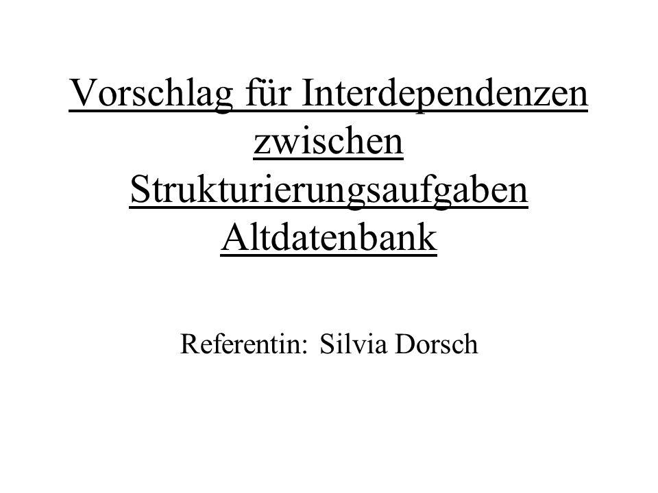 Vorschlag für Interdependenzen zwischen Strukturierungsaufgaben Altdatenbank Referentin: Silvia Dorsch