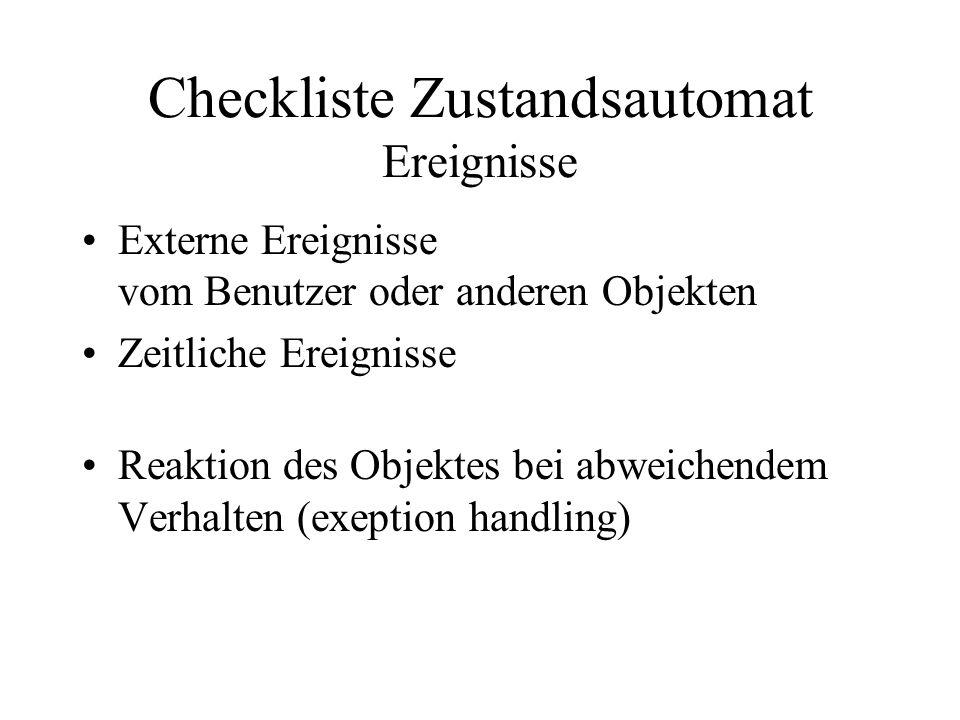 Checkliste Zustandsautomat Ereignisse Externe Ereignisse vom Benutzer oder anderen Objekten Zeitliche Ereignisse Reaktion des Objektes bei abweichendem Verhalten (exeption handling)