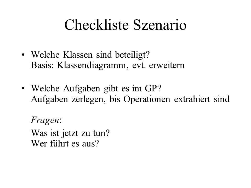 Checkliste Szenario Welche Klassen sind beteiligt? Basis: Klassendiagramm, evt. erweitern Welche Aufgaben gibt es im GP? Aufgaben zerlegen, bis Operat