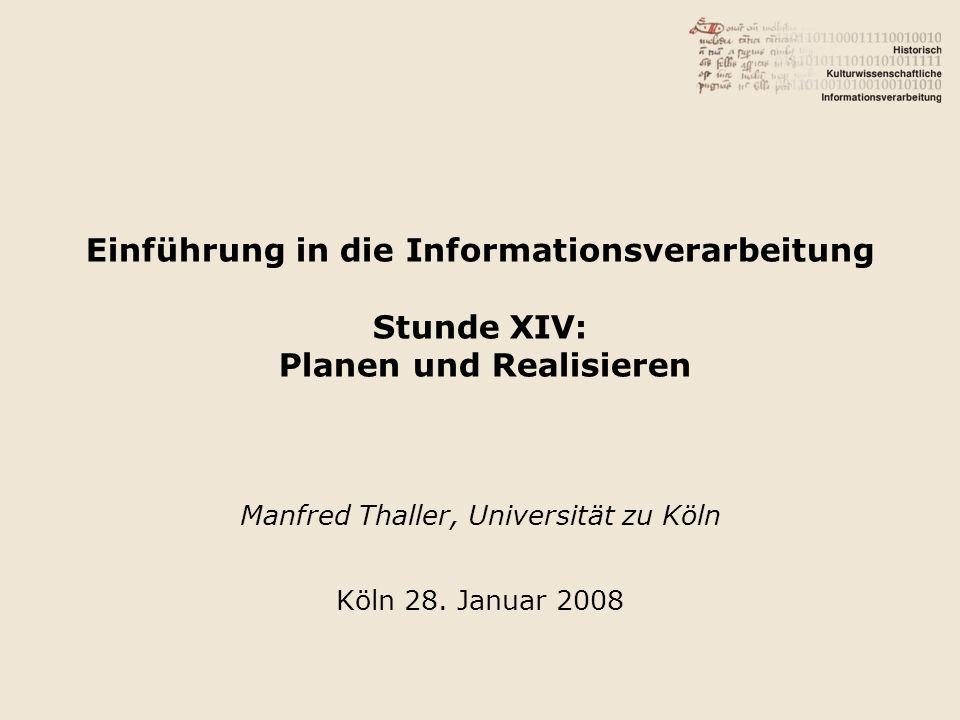 Einführung in die Informationsverarbeitung Stunde XIV: Planen und Realisieren Manfred Thaller, Universität zu Köln Köln 28. Januar 2008
