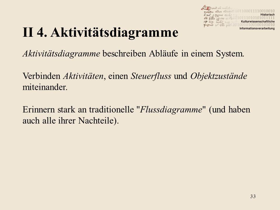 II 4. Aktivitätsdiagramme 33 Aktivitätsdiagramme beschreiben Abläufe in einem System. Verbinden Aktivitäten, einen Steuerfluss und Objektzustände mite