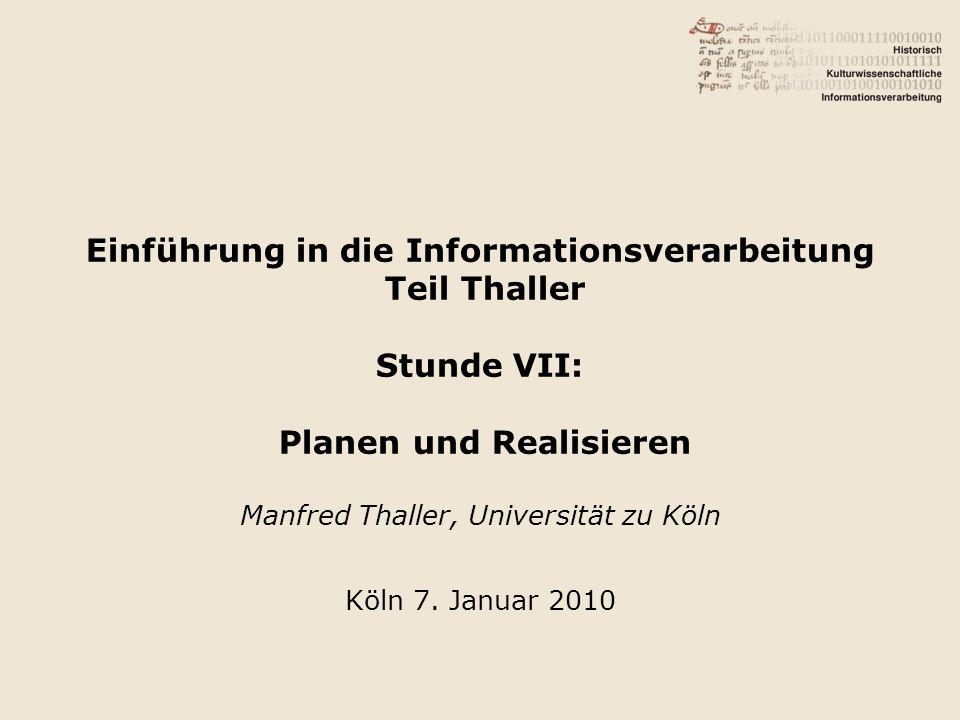 Einführung in die Informationsverarbeitung Teil Thaller Stunde VII: Planen und Realisieren Manfred Thaller, Universität zu Köln Köln 7. Januar 2010