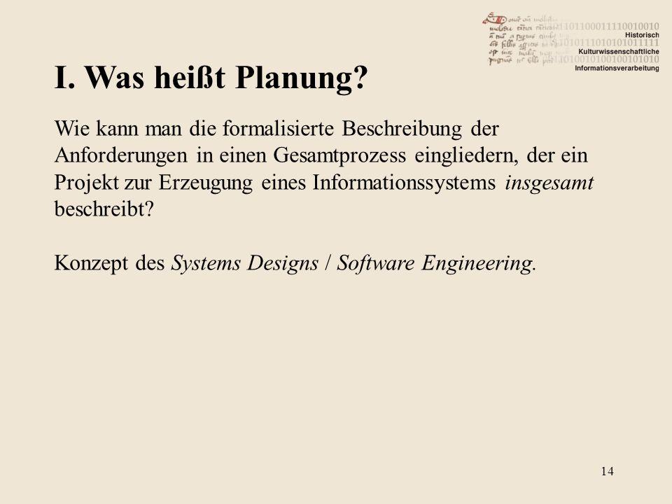 I. Was heißt Planung? 14 Wie kann man die formalisierte Beschreibung der Anforderungen in einen Gesamtprozess eingliedern, der ein Projekt zur Erzeugu