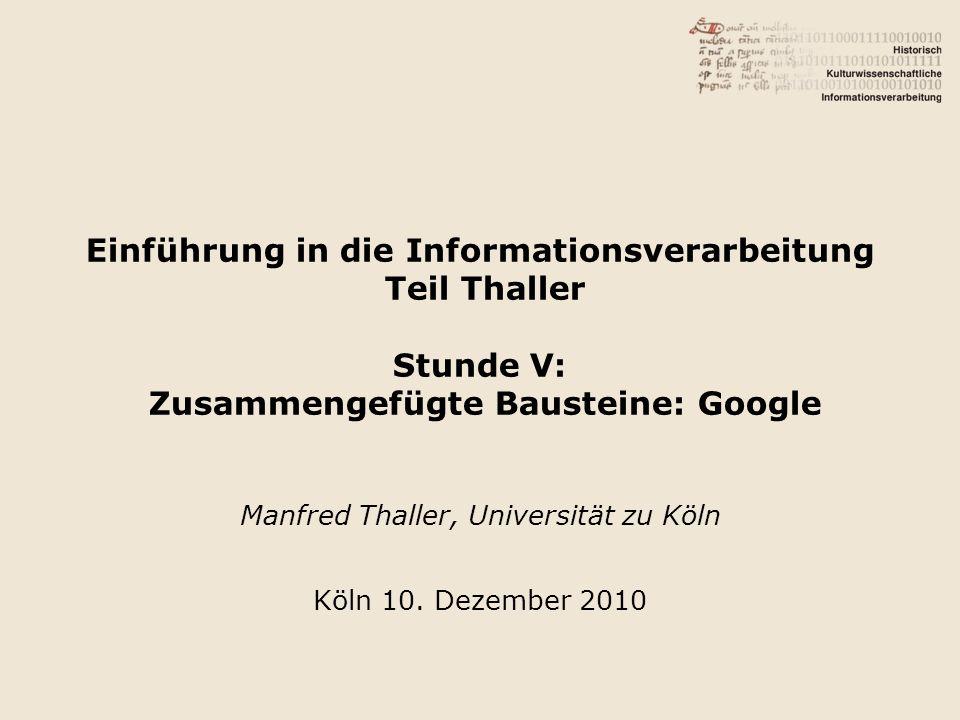 Einführung in die Informationsverarbeitung Teil Thaller Stunde V: Zusammengefügte Bausteine: Google Manfred Thaller, Universität zu Köln Köln 10. Deze