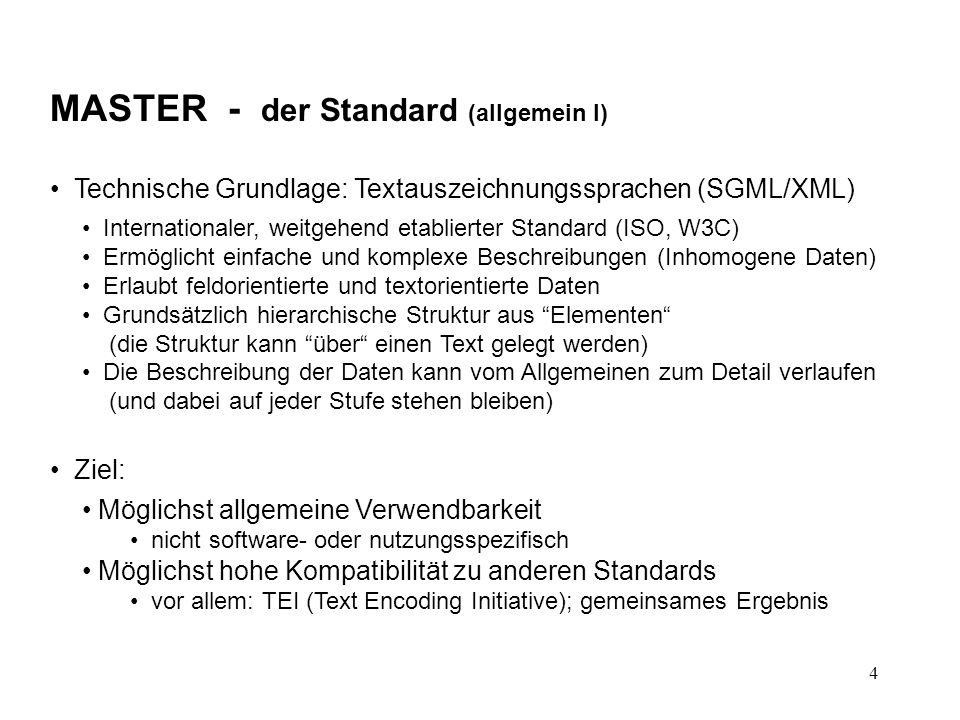4 MASTER - der Standard (allgemein I) Technische Grundlage: Textauszeichnungssprachen (SGML/XML) Internationaler, weitgehend etablierter Standard (ISO, W3C) Ermöglicht einfache und komplexe Beschreibungen (Inhomogene Daten) Erlaubt feldorientierte und textorientierte Daten Grundsätzlich hierarchische Struktur aus Elementen (die Struktur kann über einen Text gelegt werden) Die Beschreibung der Daten kann vom Allgemeinen zum Detail verlaufen (und dabei auf jeder Stufe stehen bleiben) Ziel: Möglichst allgemeine Verwendbarkeit nicht software- oder nutzungsspezifisch Möglichst hohe Kompatibilität zu anderen Standards vor allem: TEI (Text Encoding Initiative); gemeinsames Ergebnis