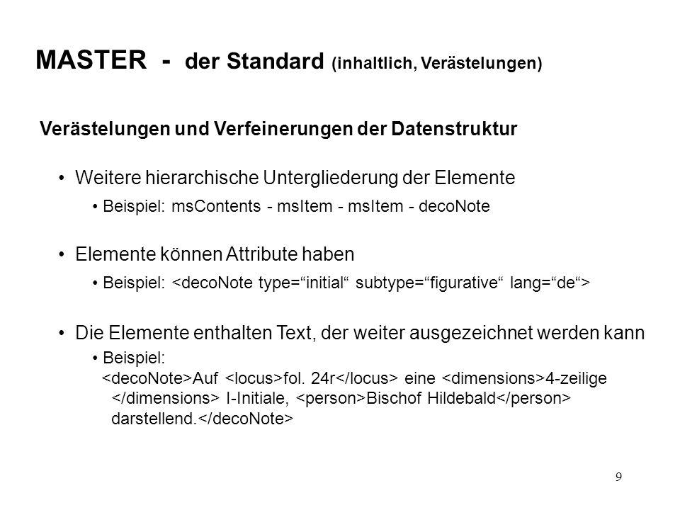 9 MASTER - der Standard (inhaltlich, Verästelungen) Verästelungen und Verfeinerungen der Datenstruktur Weitere hierarchische Untergliederung der Elemente Beispiel: msContents - msItem - msItem - decoNote Elemente können Attribute haben Beispiel: Die Elemente enthalten Text, der weiter ausgezeichnet werden kann Beispiel: Auf fol.
