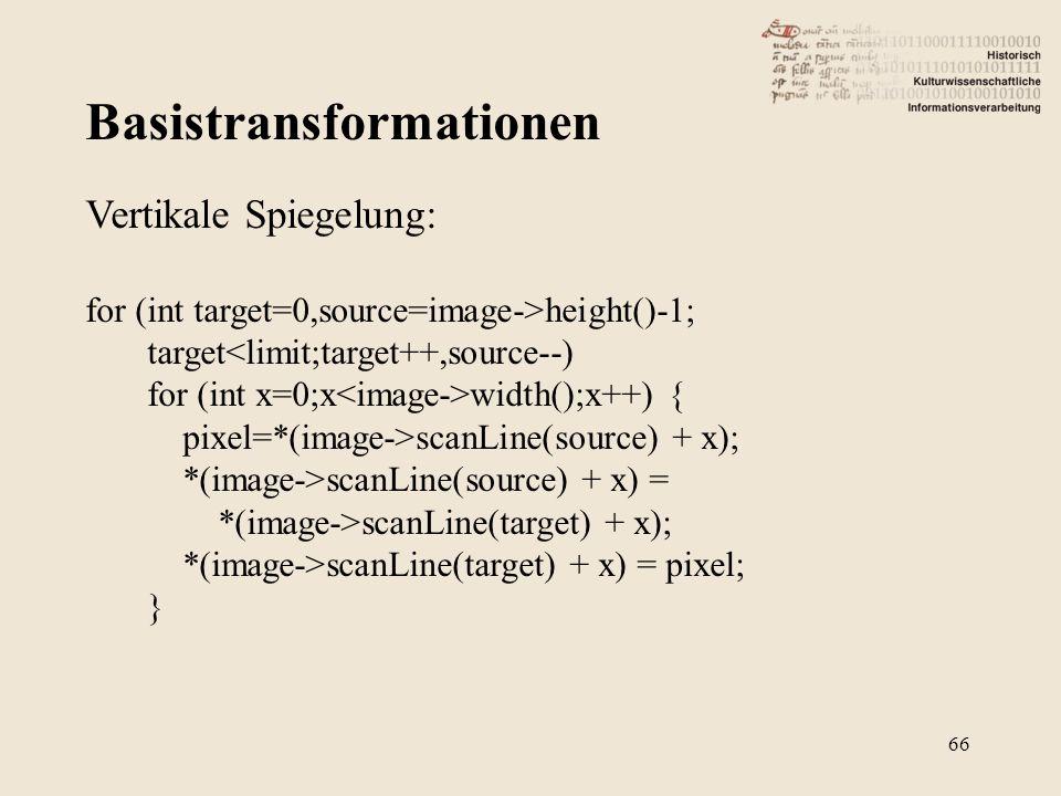 Basistransformationen 66 Vertikale Spiegelung: for (int target=0,source=image->height()-1; target<limit;target++,source--) for (int x=0;x width();x++) { pixel=*(image->scanLine(source) + x); *(image->scanLine(source) + x) = *(image->scanLine(target) + x); *(image->scanLine(target) + x) = pixel; }