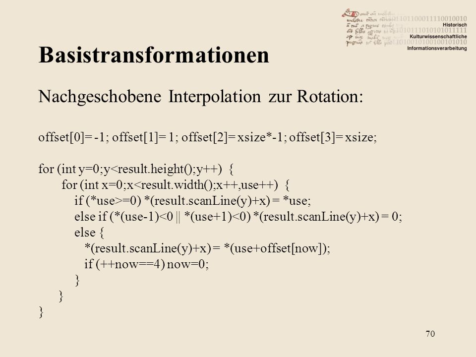 Basistransformationen 70 Nachgeschobene Interpolation zur Rotation: offset[0]= -1; offset[1]= 1; offset[2]= xsize*-1; offset[3]= xsize; for (int y=0;y<result.height();y++) { for (int x=0;x<result.width();x++,use++) { if (*use>=0) *(result.scanLine(y)+x) = *use; else if (*(use-1)<0 || *(use+1)<0) *(result.scanLine(y)+x) = 0; else { *(result.scanLine(y)+x) = *(use+offset[now]); if (++now==4) now=0; }